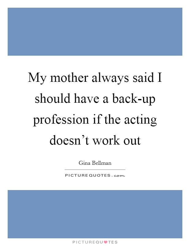 My mother always said I should have a back-up profession if the acting doesn't work out Picture Quote #1