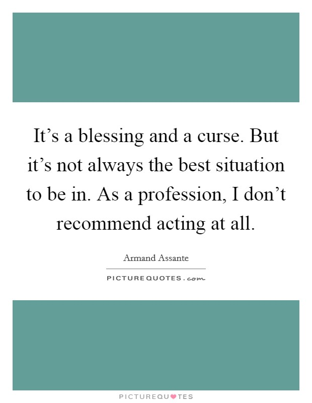 It's a blessing and a curse. But it's not always the best situation to be in. As a profession, I don't recommend acting at all Picture Quote #1