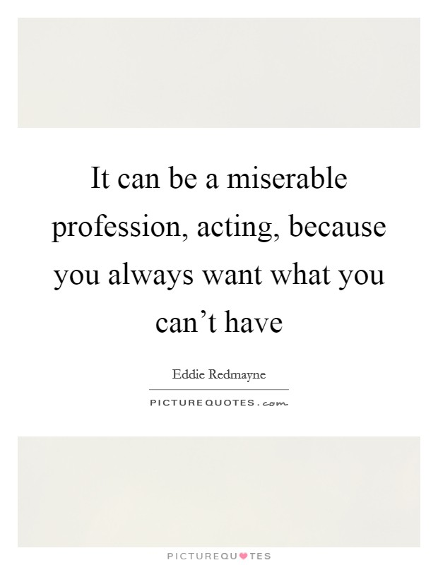 It can be a miserable profession, acting, because you always want what you can't have Picture Quote #1