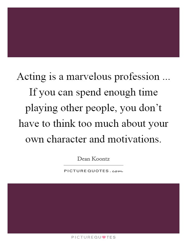 Acting is a marvelous profession ... If you can spend enough time playing other people, you don't have to think too much about your own character and motivations Picture Quote #1