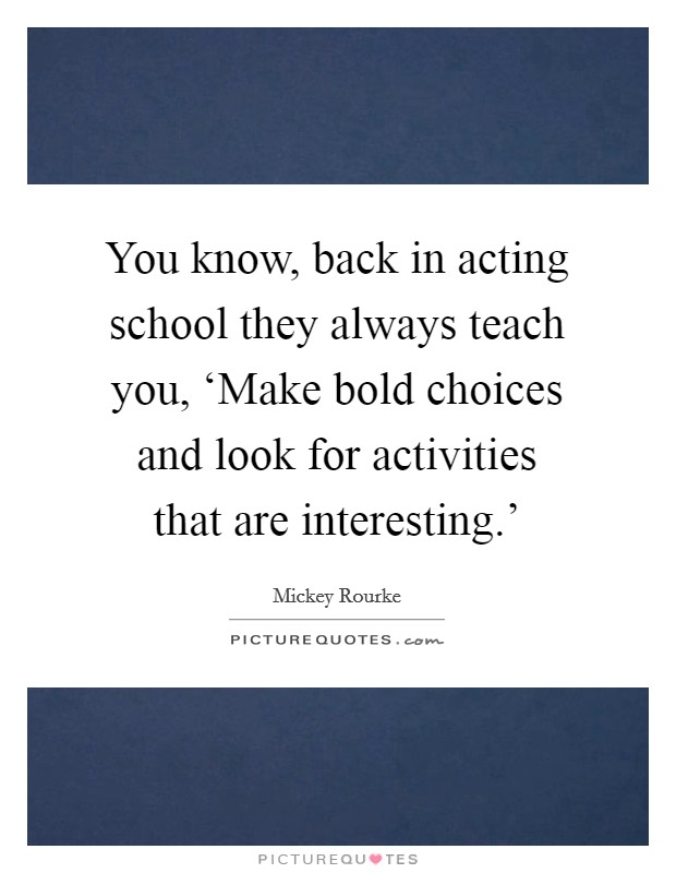 You know, back in acting school they always teach you, 'Make bold choices and look for activities that are interesting.' Picture Quote #1