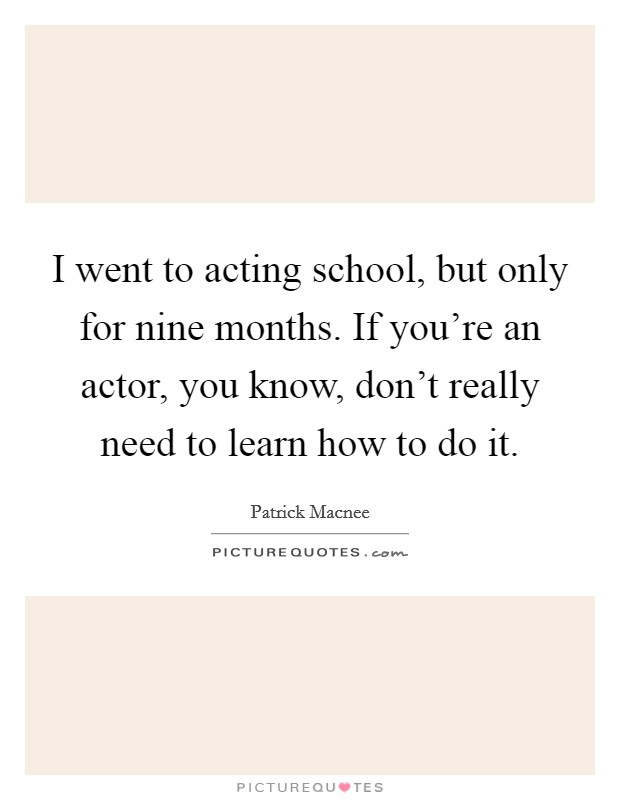 I went to acting school, but only for nine months. If you're an actor, you know, don't really need to learn how to do it Picture Quote #1