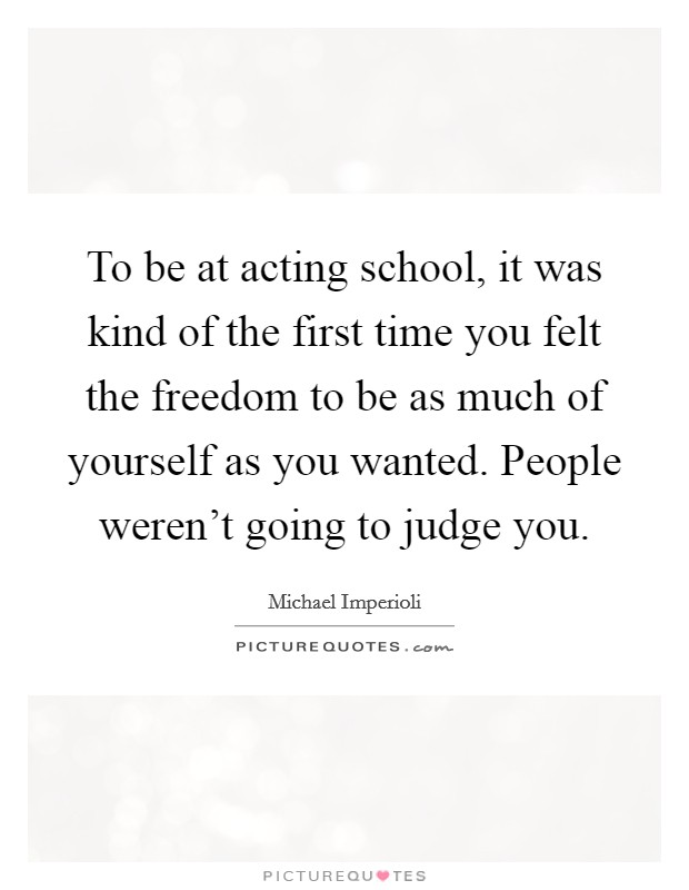 To be at acting school, it was kind of the first time you felt the freedom to be as much of yourself as you wanted. People weren't going to judge you Picture Quote #1
