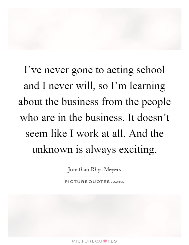 I've never gone to acting school and I never will, so I'm learning about the business from the people who are in the business. It doesn't seem like I work at all. And the unknown is always exciting Picture Quote #1