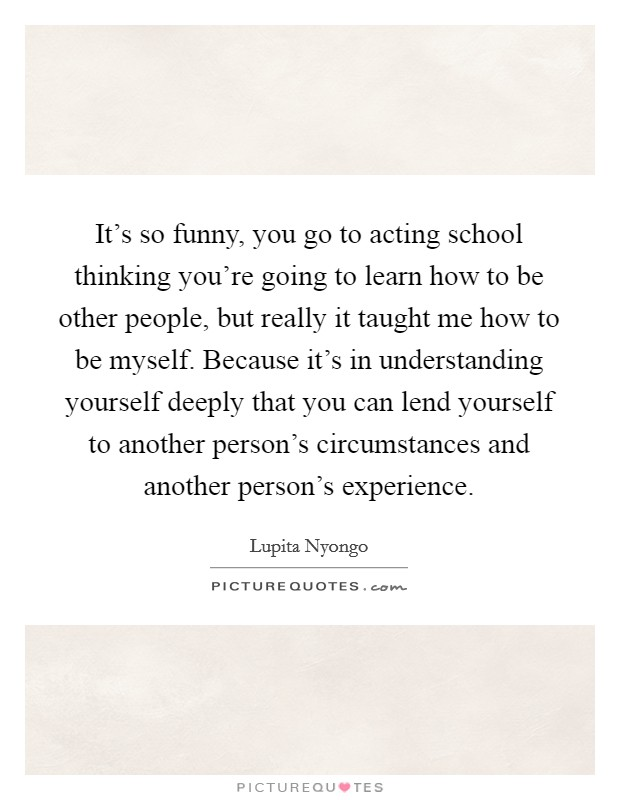 It's so funny, you go to acting school thinking you're going to learn how to be other people, but really it taught me how to be myself. Because it's in understanding yourself deeply that you can lend yourself to another person's circumstances and another person's experience Picture Quote #1