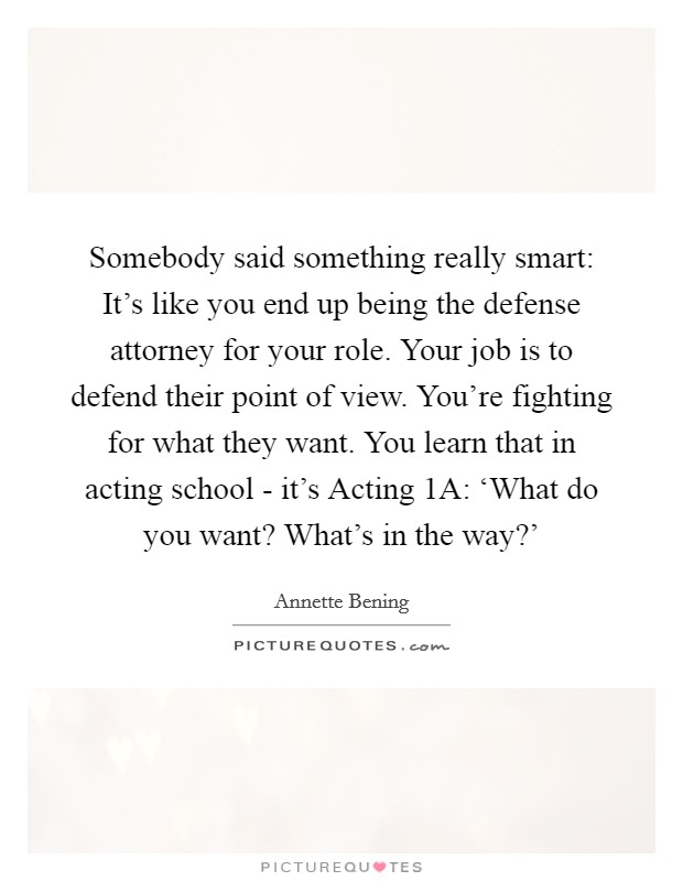 Somebody said something really smart: It's like you end up being the defense attorney for your role. Your job is to defend their point of view. You're fighting for what they want. You learn that in acting school - it's Acting 1A: 'What do you want? What's in the way?' Picture Quote #1