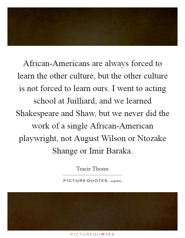African-Americans are always forced to learn the other culture, but the other culture is not forced to learn ours. I went to acting school at Juilliard, and we learned Shakespeare and Shaw, but we never did the work of a single African-American playwright, not August Wilson or Ntozake Shange or Imir Baraka Picture Quote #1