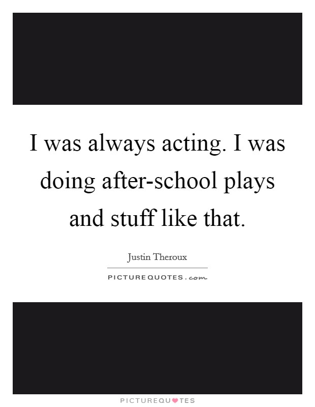 I was always acting. I was doing after-school plays and stuff like that Picture Quote #1
