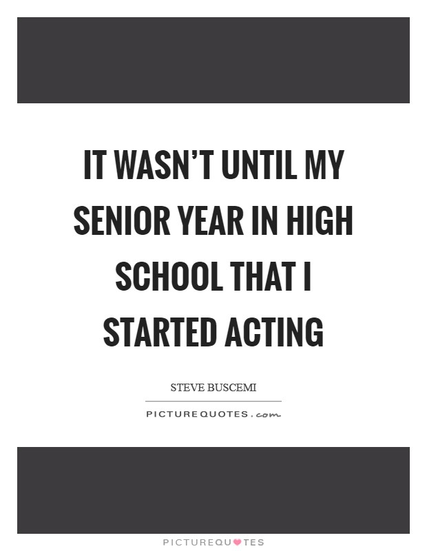 It wasn't until my senior year in high school that I started acting Picture Quote #1