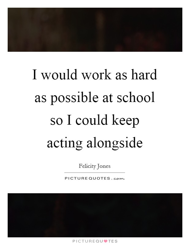 I would work as hard as possible at school so I could keep acting alongside Picture Quote #1