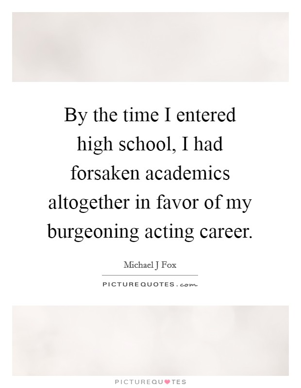 By the time I entered high school, I had forsaken academics altogether in favor of my burgeoning acting career Picture Quote #1