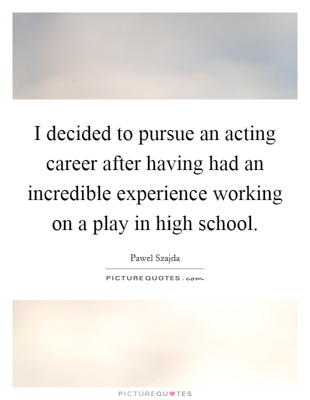 I decided to pursue an acting career after having had an incredible experience working on a play in high school Picture Quote #1