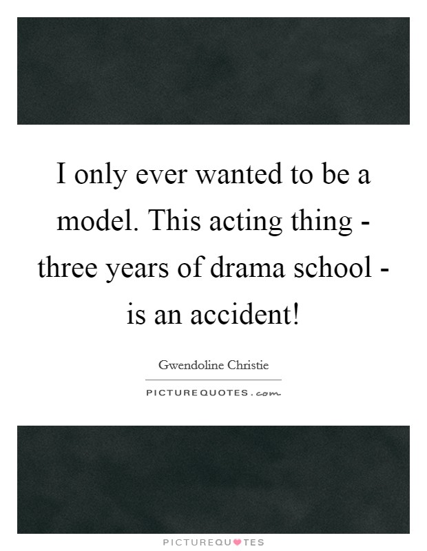 I only ever wanted to be a model. This acting thing - three years of drama school - is an accident! Picture Quote #1