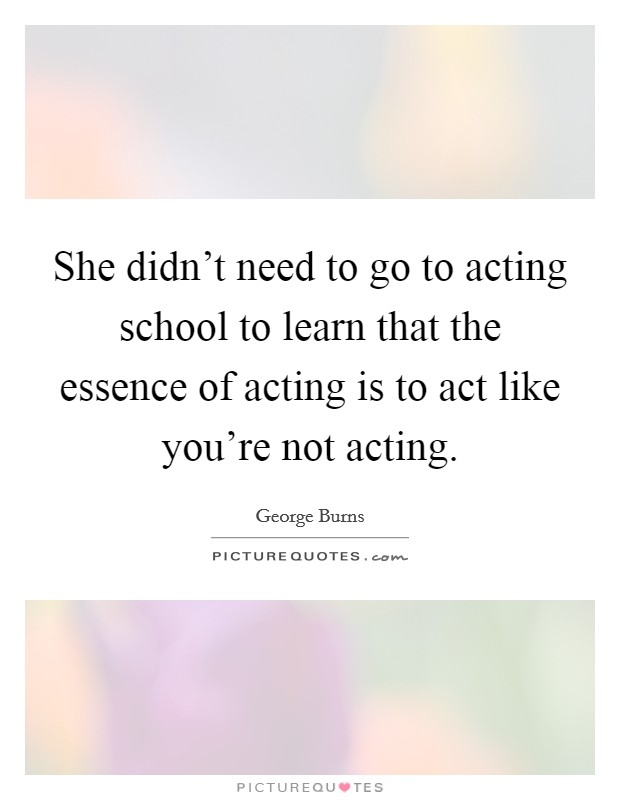 She didn't need to go to acting school to learn that the essence of acting is to act like you're not acting Picture Quote #1