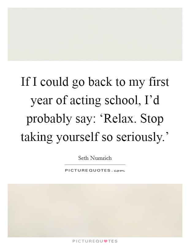 If I could go back to my first year of acting school, I'd probably say: 'Relax. Stop taking yourself so seriously.' Picture Quote #1