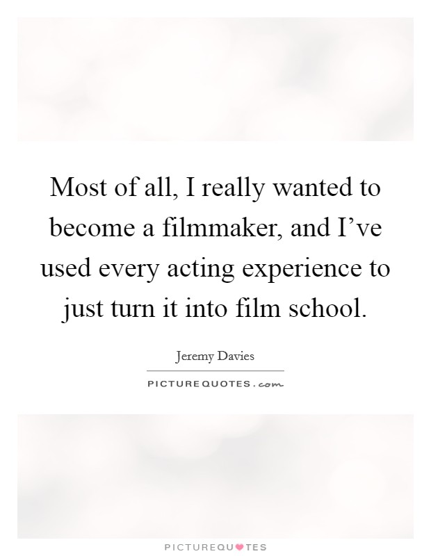 Most of all, I really wanted to become a filmmaker, and I've used every acting experience to just turn it into film school Picture Quote #1