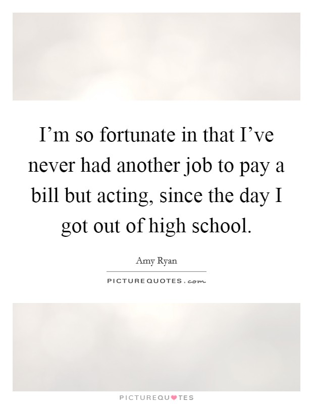 I'm so fortunate in that I've never had another job to pay a bill but acting, since the day I got out of high school Picture Quote #1