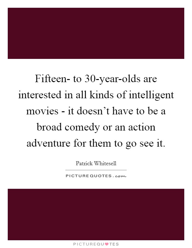 Fifteen- to 30-year-olds are interested in all kinds of intelligent movies - it doesn't have to be a broad comedy or an action adventure for them to go see it Picture Quote #1