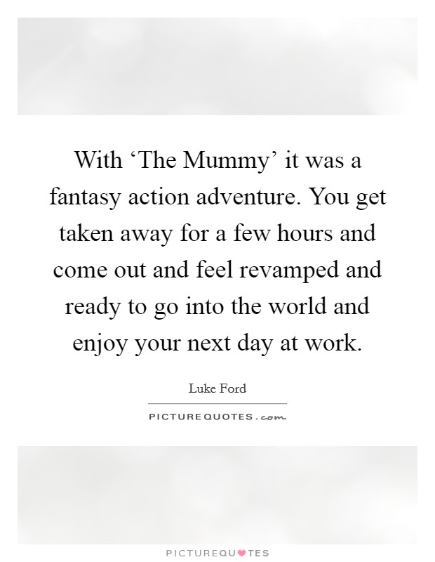 With 'The Mummy' it was a fantasy action adventure. You get taken away for a few hours and come out and feel revamped and ready to go into the world and enjoy your next day at work Picture Quote #1