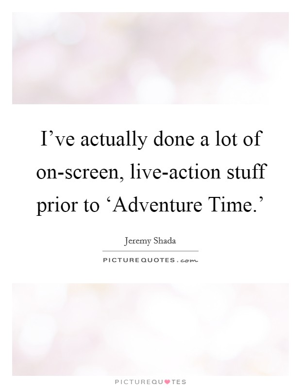 I've actually done a lot of on-screen, live-action stuff prior to 'Adventure Time.' Picture Quote #1