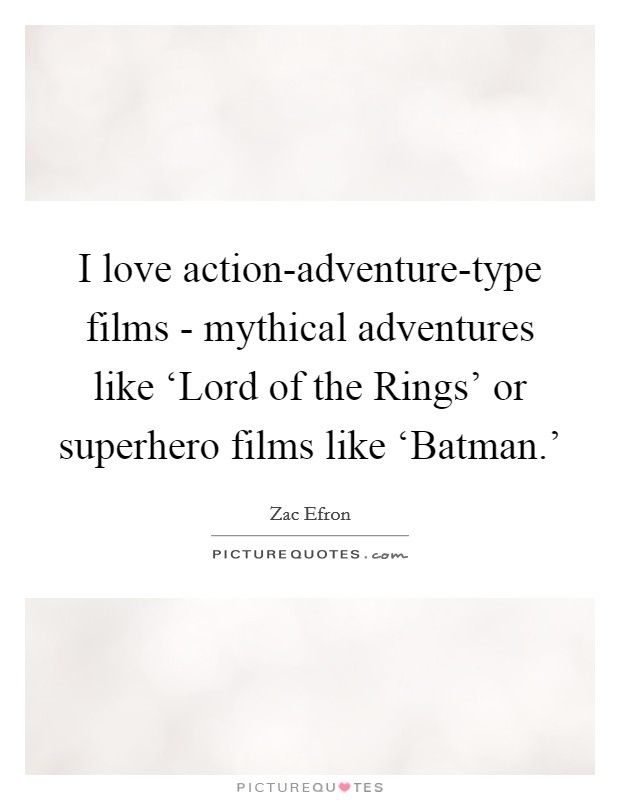 I love action-adventure-type films - mythical adventures like 'Lord of the Rings' or superhero films like 'Batman.' Picture Quote #1