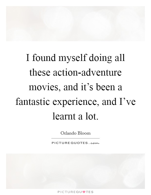 I found myself doing all these action-adventure movies, and it's been a fantastic experience, and I've learnt a lot Picture Quote #1