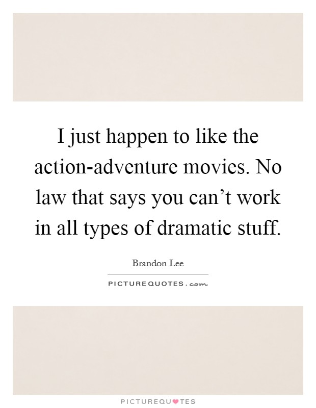 I just happen to like the action-adventure movies. No law that says you can't work in all types of dramatic stuff Picture Quote #1