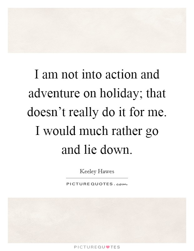 I am not into action and adventure on holiday; that doesn't really do it for me. I would much rather go and lie down Picture Quote #1