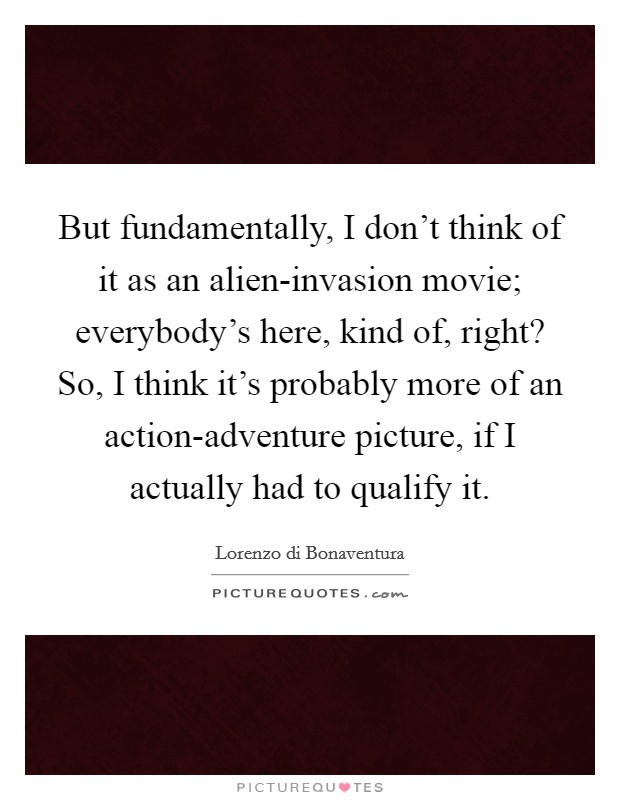 But fundamentally, I don't think of it as an alien-invasion movie; everybody's here, kind of, right? So, I think it's probably more of an action-adventure picture, if I actually had to qualify it Picture Quote #1