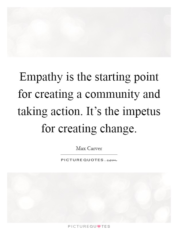 Empathy is the starting point for creating a community and taking action. It's the impetus for creating change Picture Quote #1