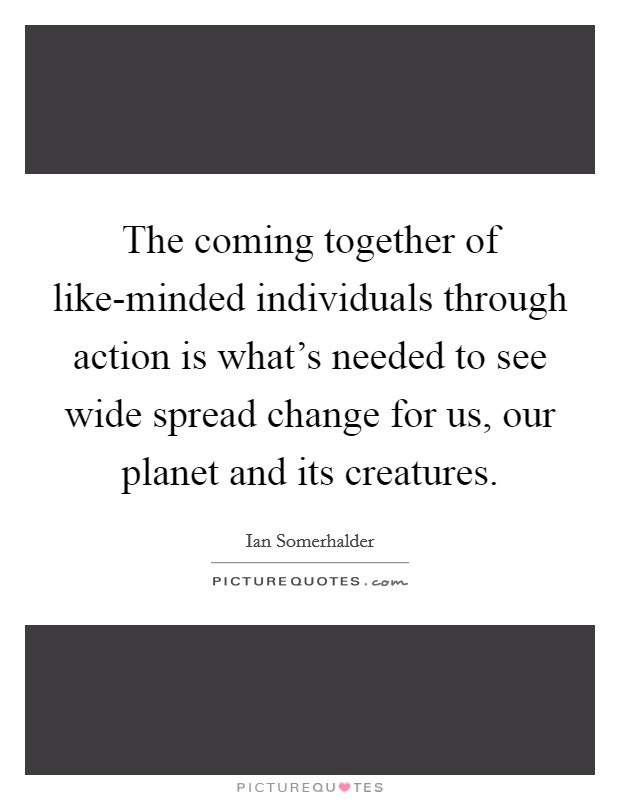 The coming together of like-minded individuals through action is what's needed to see wide spread change for us, our planet and its creatures Picture Quote #1