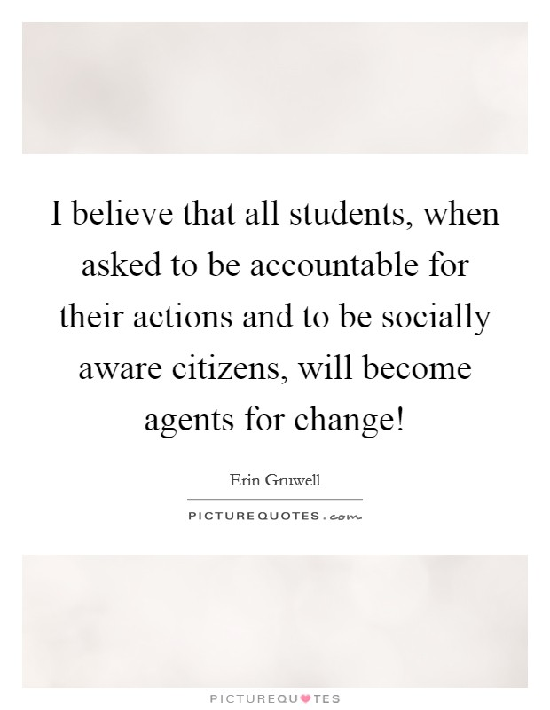 I believe that all students, when asked to be accountable for their actions and to be socially aware citizens, will become agents for change! Picture Quote #1