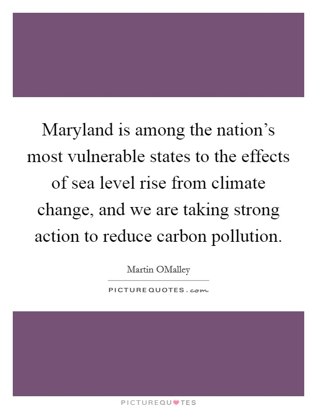 Maryland is among the nation's most vulnerable states to the effects of sea level rise from climate change, and we are taking strong action to reduce carbon pollution Picture Quote #1