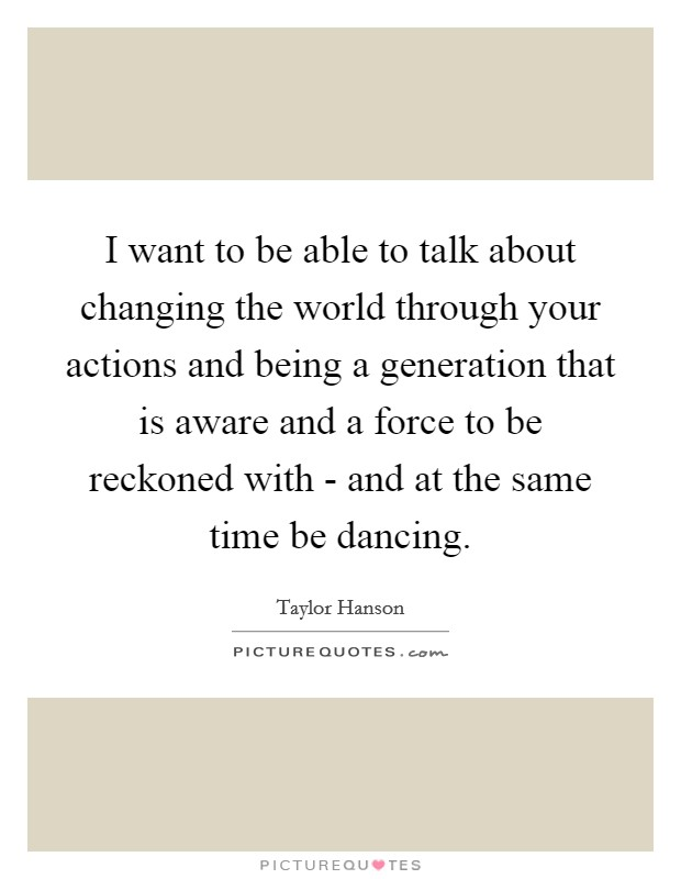 I want to be able to talk about changing the world through your actions and being a generation that is aware and a force to be reckoned with - and at the same time be dancing Picture Quote #1