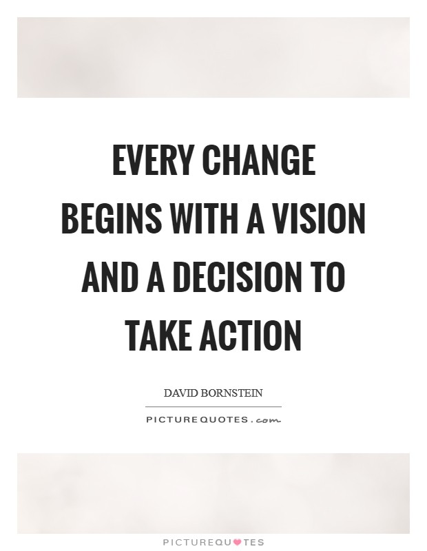 Every change begins with a vision and a decision to take action Picture Quote #1