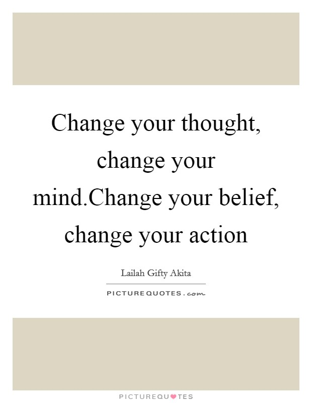 Change your thought, change your mind.Change your belief, change your action Picture Quote #1