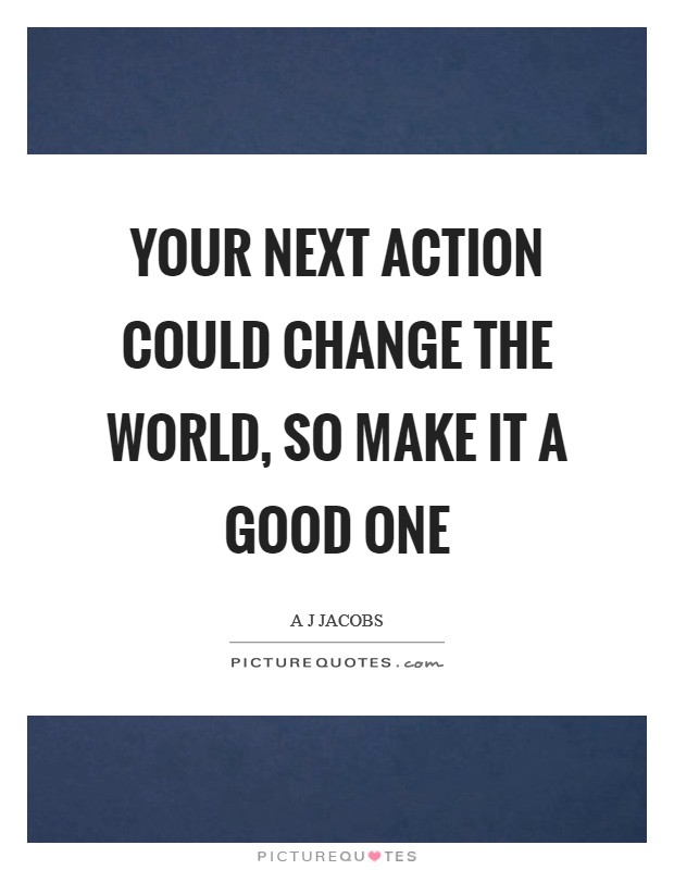 Your next action could change the world, so make it a good one Picture Quote #1