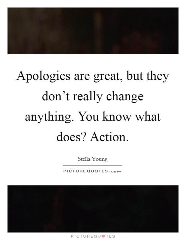 Apologies are great, but they don't really change anything. You know what does? Action Picture Quote #1