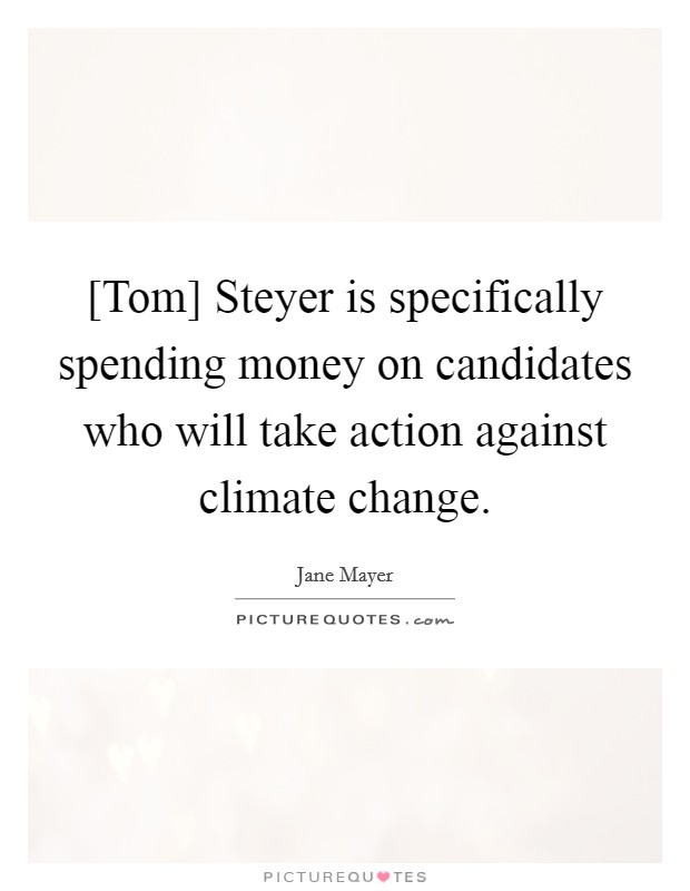 [Tom] Steyer is specifically spending money on candidates who will take action against climate change Picture Quote #1