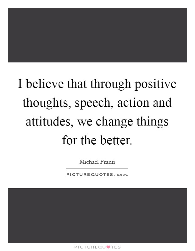 I believe that through positive thoughts, speech, action and attitudes, we change things for the better Picture Quote #1