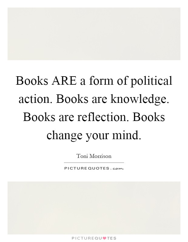 Books ARE a form of political action. Books are knowledge. Books are reflection. Books change your mind Picture Quote #1