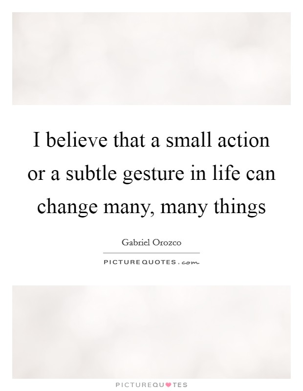 I believe that a small action or a subtle gesture in life can change many, many things Picture Quote #1