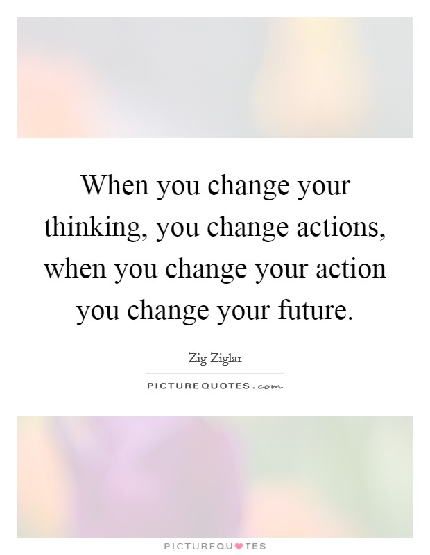 When you change your thinking, you change actions, when you change your action you change your future Picture Quote #1