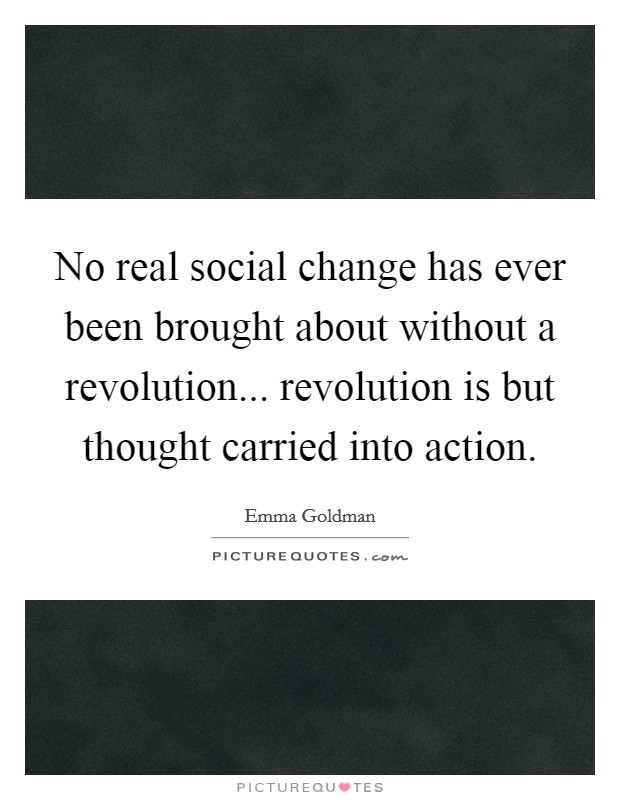 No real social change has ever been brought about without a revolution... revolution is but thought carried into action Picture Quote #1