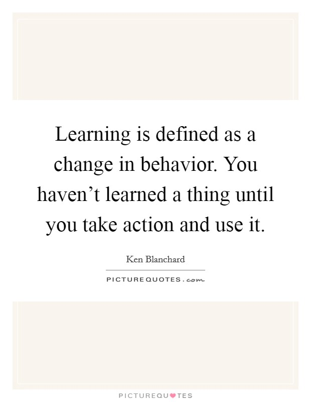 Learning is defined as a change in behavior. You haven't learned a thing until you take action and use it Picture Quote #1