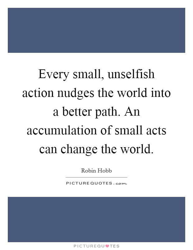 Every small, unselfish action nudges the world into a better path. An accumulation of small acts can change the world Picture Quote #1