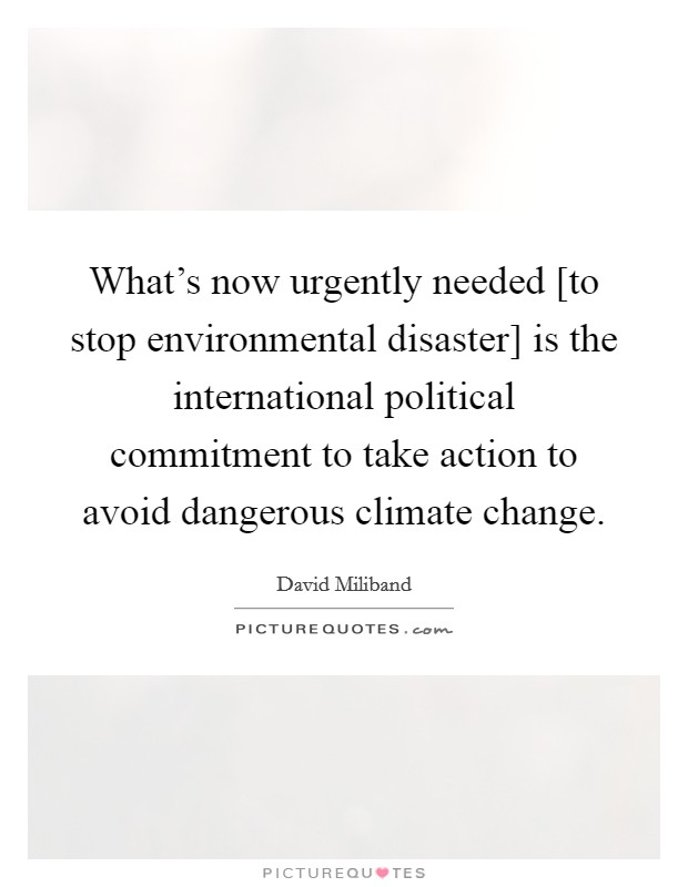 What's now urgently needed [to stop environmental disaster] is the international political commitment to take action to avoid dangerous climate change Picture Quote #1
