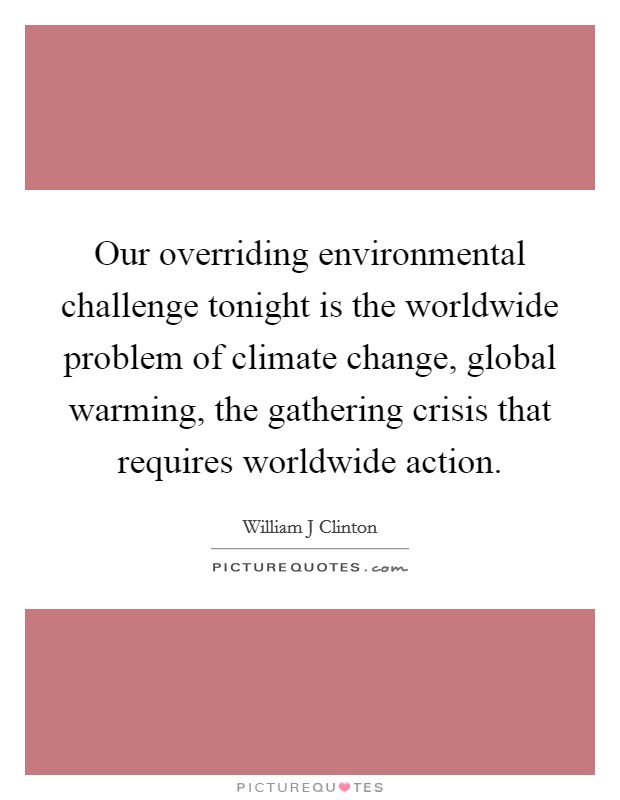 Our overriding environmental challenge tonight is the worldwide problem of climate change, global warming, the gathering crisis that requires worldwide action Picture Quote #1
