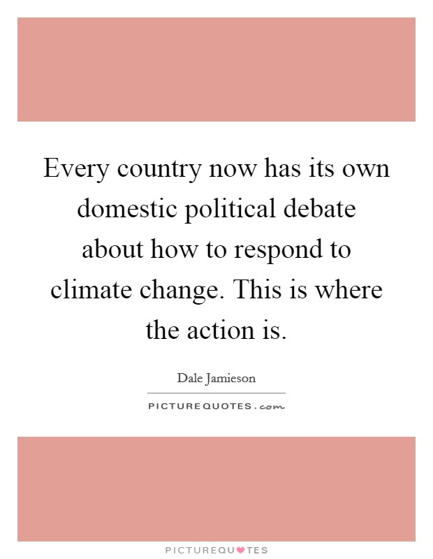 Every country now has its own domestic political debate about how to respond to climate change. This is where the action is Picture Quote #1