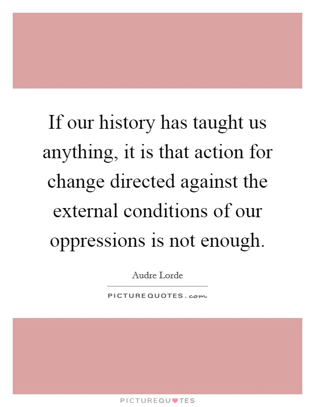 If our history has taught us anything, it is that action for change directed against the external conditions of our oppressions is not enough Picture Quote #1